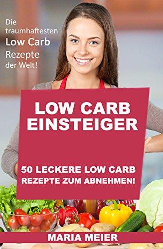 Low Carb Einsteiger: 50 leckere Low Carb Rezepte zum abnehmen!: Die traumhaftesten Low Carb Rezepte der Welt!