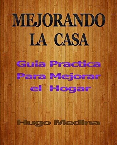 Mejorando la Casa: Guía Practica Para Mejorar el Hogar por Hugo Medina
