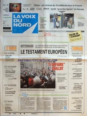 VOIX DU NORD (LA) [No 15730] du 17/01/1995 - MITTERRAND - LE TESTAMENT EUROPEEN - L'AFAIRE GAILLOT - MGR VILNET ET MGR DELAPORTE DEMANDE UNE REUNION EXCEPTIONNELLE - DRAME A WINGLES - ANTHONY 10 ANS MEURT ASPHYXIE - EXPOS - LE MUSEE DE LILLE AU GRAND PALAIS - MUSIQUE - D'AZNAVOUR A SIMPLE MINDS - BALLADUR SUR LA LIGNE DE DEPART - JACK LANG PRET A AFFRONTER JOSPIN - AFFAIRE FURIANI - L'ALGERIE ENTRE GUERRE ET PAIX - CENTRALE NUCLEAIRE DE DAYA BAY 2 - UN CONTRAT DE 15 MILLIARDS POUR LA FRANCE AVE