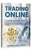 Trading Online: Il Manuale per Principianti più Completo per Investire in Borsa con le Migliori Metodologie per il...