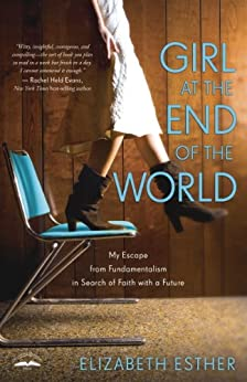Girl at the End of the World: My Escape from Fundamentalism in Search of Faith with a Future by [Esther, Elizabeth]