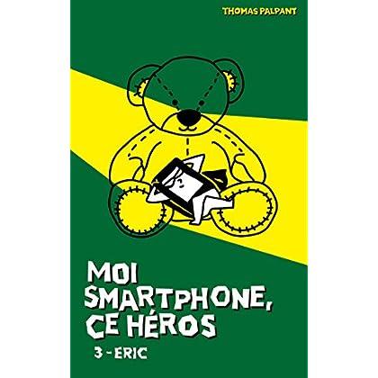 Moi smartphone, ce héros - 3 - Eric