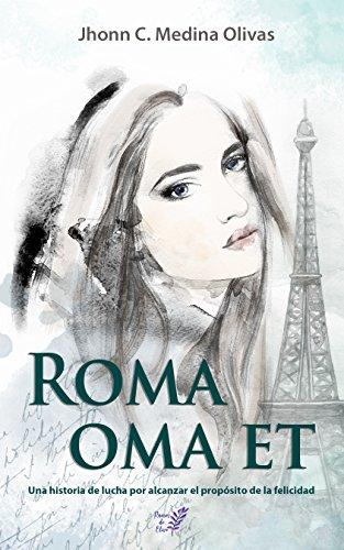 Roma oma et: Una historia de lucha por alcanzar el propósito de la felicidad por Jhonn C. Medina Olivas