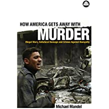 How America Gets Away with Murder: Illegal Wars, Collateral Damage and Crimes Against Humanity (English Edition)