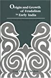 Origin and Growth of Feudalism in Early India: From the Mauryas to 650AD
