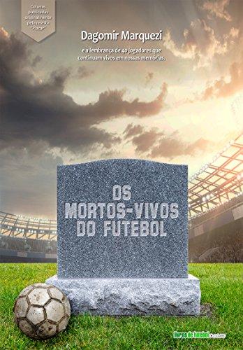 Os mortos-vivos do futebol: A lembrança de jogadores que morreram, mas continuam vivos em nossas memórias (Biblioteca Digital do Futebol Brasileiro Livro 8) (Portuguese Edition) por Dagomir Marquezi
