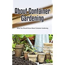 About Container Gardening: What You Should Know About Container Gardening (English Edition)