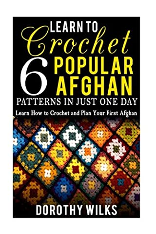 Learn to Crochet 6 Popular Afghan Patterns in Just One Day: Learn How to Crochet and Plan Your First