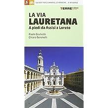 La via Lauretana. A piedi da Assisi a Loreto. 150 km tra l'Umbria, le Marche... e ritorno