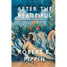 After the Beautiful: Hegel and the Philosophy of Pictorial Modernism by Robert B. Pippin (2013-12-23)