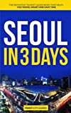 Seoul in 3 Days: The Definitive Tourist Guide Book That Helps You Travel Smart and Save Time (Korea Travel Guide)
