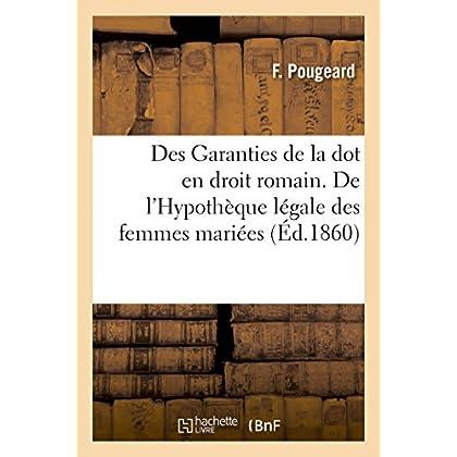 Des Garanties de la dot en droit romain. De l'Hypothèque légale des femmes mariées en droit français