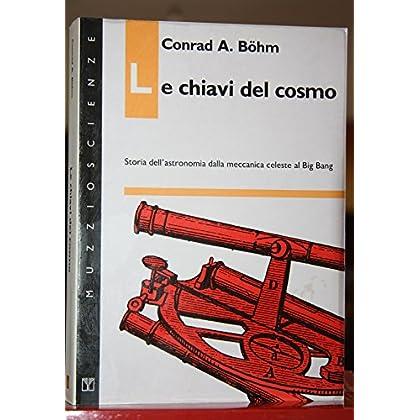 Le Chiavi Del Cosmo. Storia Dell'astronomia Dalla Meccanica Celeste Al Big Bang