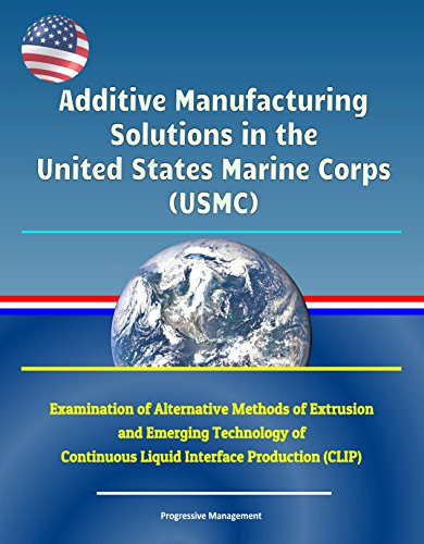Additive Manufacturing Solutions in the United States Marine Corps (USMC) - Examination of Alternative Methods of Extrusion and Emerging Technology of ... Production (CLIP) (English Edition) -