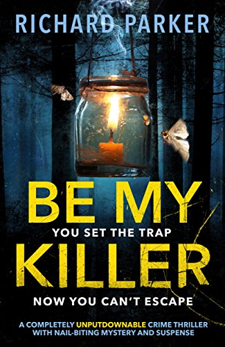 Be My Killer: A completely UNPUTDOWNABLE crime thriller with nail-biting mystery and suspense by [Parker, Richard]