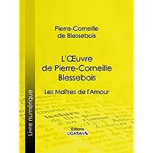L'Oeuvre de Pierre-Corneille Blessebois: Le Rut ou la Pudeur éteinte - Lupanie, Histoire amoureuse de ce temps - Le Zombi du Grand-Pérou - Les Maîtres de l'Amour