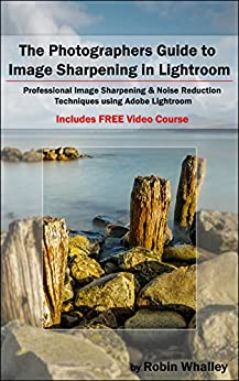 The Photographers Guide to Image Sharpening in Lightroom: Professional Image Sharpening & Noise Reduction Techniques using Adobe Lightroom by [Whalley, Robin]