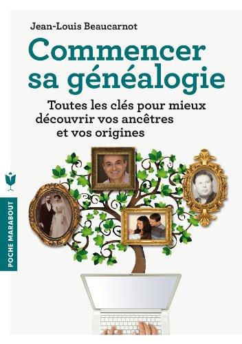 Commencer sa généalogie: Toutes les clés pour mieux découvrir vos ancêtres et vos origines par Jean-Louis Beaucarnot