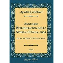 Annuario Bibliografico della Storia d'Italia, 1907, Vol. 6: Da Sec. IV Dell'e V. Ai Giorni Nostri (Classic Reprint)