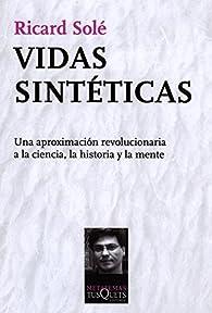 Vidas sintéticas: Una aproximación revolucionaria a la ciencia, la historia y la mente par Ricard Solé