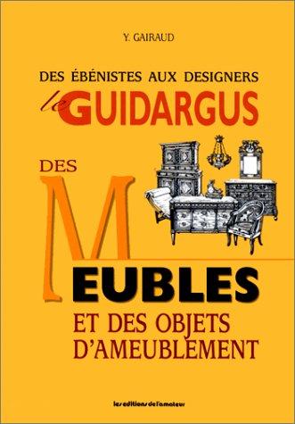 LE GUIDARGUS DES MEUBLES ET DES OBJETS D'AMEUBLEMENT. Des ébénistes aux designers