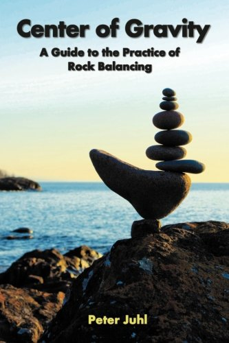 Center of Gravity: A Guide to the Practice of Rock Balancing (Rock Center)