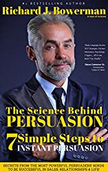 The Science Behind Persuasion - 7 Simple Steps to Instant Persuasion: Secrets from the Most powerful Persuaders' Minds to be Successful in Sales, Relationships ... (Kindle Books on Sale) (English Edition)