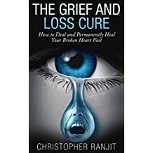 The Grief and Loss Cure - How to Deal and Permanently Heal Your Broken Heart Fast (Grief Recovery, Grief and Grieving, Grief and Bereavement, Grief Counseling, ... grieving, loss, how to grieve, healing)