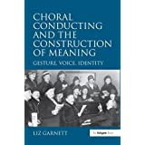 Choral Conducting and the Construction of Meaning: Gesture, Voice, Identity