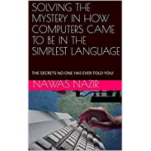 SOLVING THE MYSTERY IN HOW COMPUTERS CAME TO BE IN THE SIMPLEST LANGUAGE: THE SECRETS NO ONE HAS EVER TOLD YOU! (English Edition)
