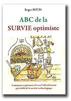 ABC de la SURVIE optimiste: Comment se prémunir devant l'effondrement prévisible de la société technologique