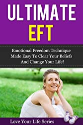 Ultimate EFT: Emotional Freedom Technique made Easy to clear your Beliefs and Change your Life (Emotional Freedom Technique, Healing) (English Edition)