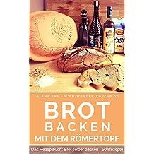 Brot backen im Römertopf: Brot selber backen - 50 gelingsichere Rezepte für Anfänger und Fortgeschrittene (Backen - die besten Rezepte 6)