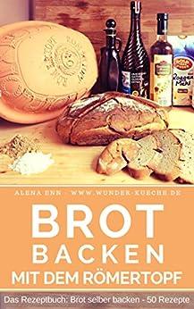 Brot backen im Römertopf: Brot selber backen - 50 gelingsichere Rezepte für Anfänger und Fortgeschrittene (Backen - die besten Rezepte 6) von [Ènn, Aléna]