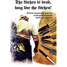 The Kitchen Is Dead, Long Live the Kitchen!: Offizieller Ratgeber Für Spülkräfte, Küchengehilfe/Beiköche, Köche Und Köchinnen
