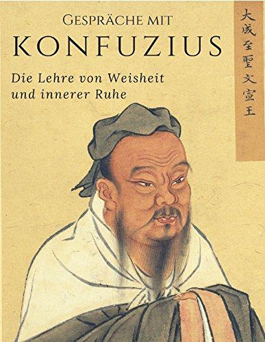Gespräche mit Konfuzius: Die Lehre von Weisheit und innerer Ruhe