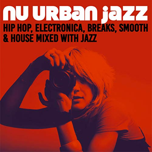 Nu Urban Jazz (Hip Hop, Electronica, Breaks, Smooth & House Mixed with Jazz)