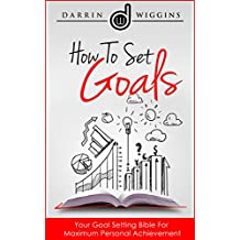 How To Set Goals: Your Goal Setting Bible For Maximum Personal Achievement (English Edition)