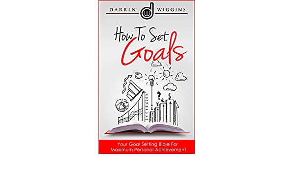 How To Set Goals: Your Goal Setting Bible For Maximum Personal ...