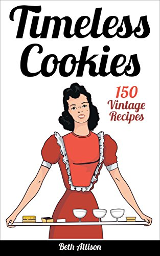 Timeless Cookies:  150 Vintage Recipes (Cookie cookbook, best cookie recipes, easy cookie recipes, simple cookie recipes)