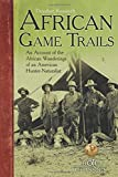 African Game Trails: An Account of the African Wanderings of an American-hunter-naturalist (B&c Classics)
