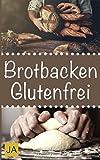 Brotbacken glutenfrei: 30 Rezepte für Genießer (Brot backen für Anfänger & Fortgeschrittene)