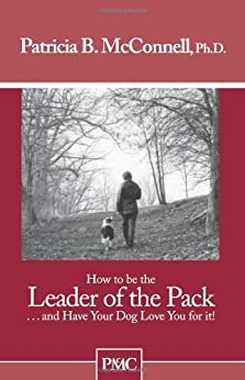 How to be the Leader of the Pack...And have Your Dog Love You For It. par [McConnell Ph.D., Patricia B.]