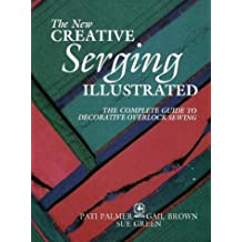 The New Creative Serging Illustrated: The Complete Guide to Decorative Overlock Sewing (Creative Machine Arts)