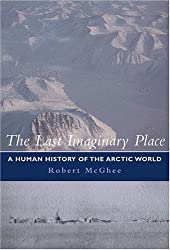 THE LAST IMAGINARY PLACE: A HUMAN HISTORY OF THE ARCTIC WORLD.