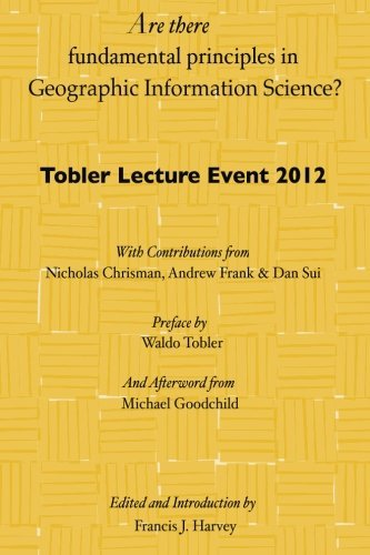 Are there fundamental principles in Geographic Information Science?: Tobler Lecture Event 2012 of the Association of American Geographers Geographic Information Systems and Science Specialty Group by Dr. Francis J Harvey (2012-09-03)