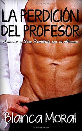 La Perdición del Profesor: Romance y Sexo Prohibido con su Alumna (Novela Romántica y Erótica) por Blanca Moral