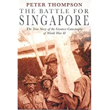 The Battle For Singapore: The true story of the greatest catastrophe of World War II: The True Story of Britain's Greatest Military Disaster
