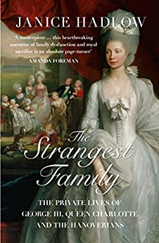 The Strangest Family: The Private Lives Of George Iii, Queen Charlotte And The Hanoverians: George Iii's Extraordinary Experiment In Domestic Happiness por Janice Hadlow epub