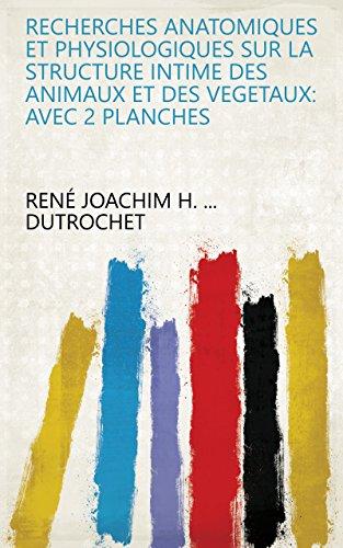 Recherches anatomiques et physiologiques sur la Structure intime des animaux et des vegetaux: avec 2 Planches par René Joachim H. ... Dutrochet